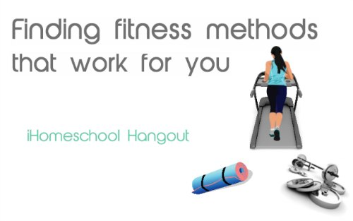 Finding Fitness Methods that Work for YOU – part of the Summer Wellness Series from the iHomeschool Network