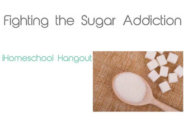 Fighting the Sugar Addiction: Part of the iHomeschool Network Health and Fitness Hangout Series