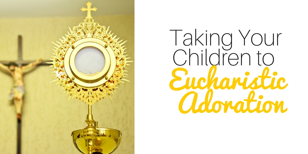 Taking Your Children To Eucharistic Adoration Without